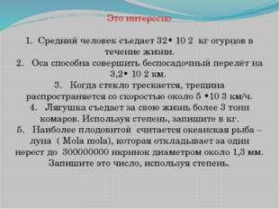 Это интересно  1. Средний человек съедает 32• 10 2 кг огурцов в течение жизн