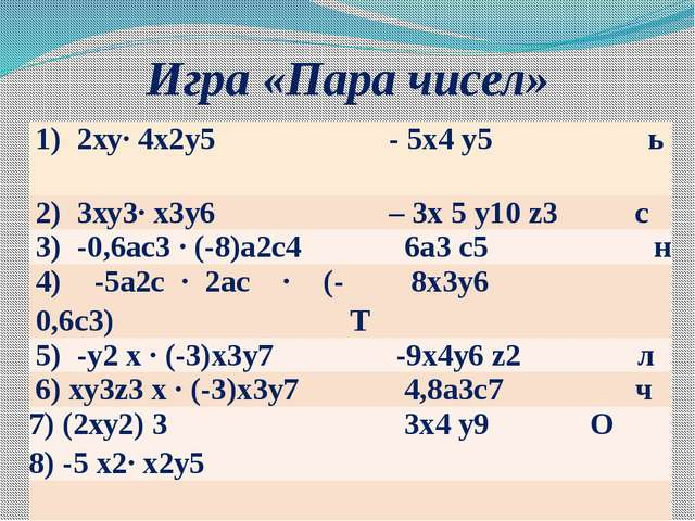 Игра «Пара чисел» 1) 2ху∙ 4x2у5 - 5х4у5ь 2) 3ху3∙ х3у6 –3х5у10z3с 3) -0,6ас3∙...