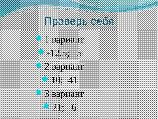 Проверь себя 1 вариант -12,5; 5 2 вариант 10; 41 3 вариант 21; 6