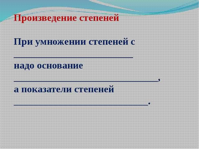 Произведение степеней При умножении степеней с ________________________ надо...