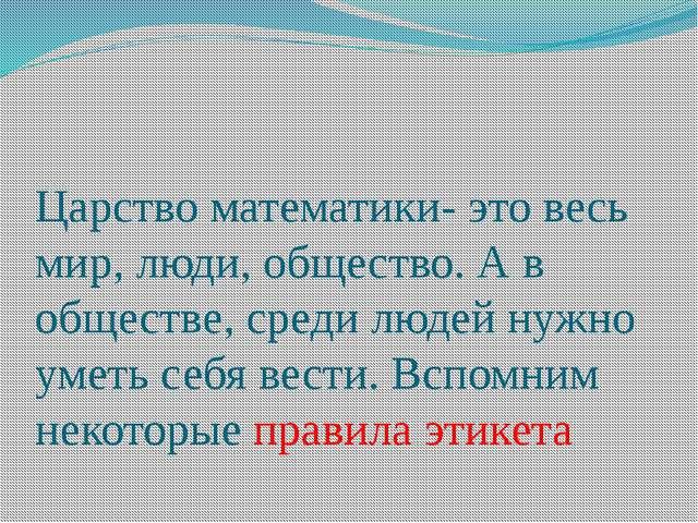 Царство математики- это весь мир, люди, общество. А в обществе, среди людей н...