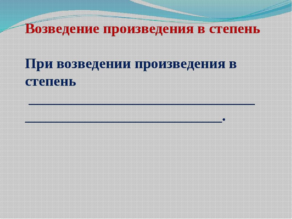 Возведение произведения в степень При возведении произведения в степень _____...