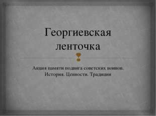 Георгиевская ленточка Акция памяти подвига советских воинов. История. Ценност