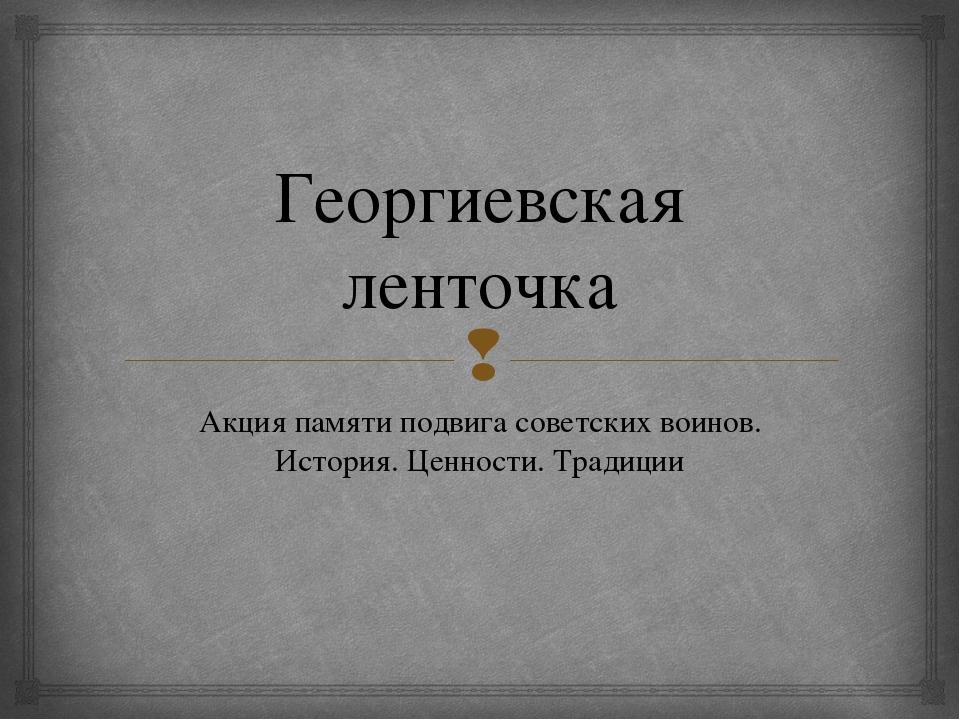 Георгиевская ленточка Акция памяти подвига советских воинов. История. Ценност...