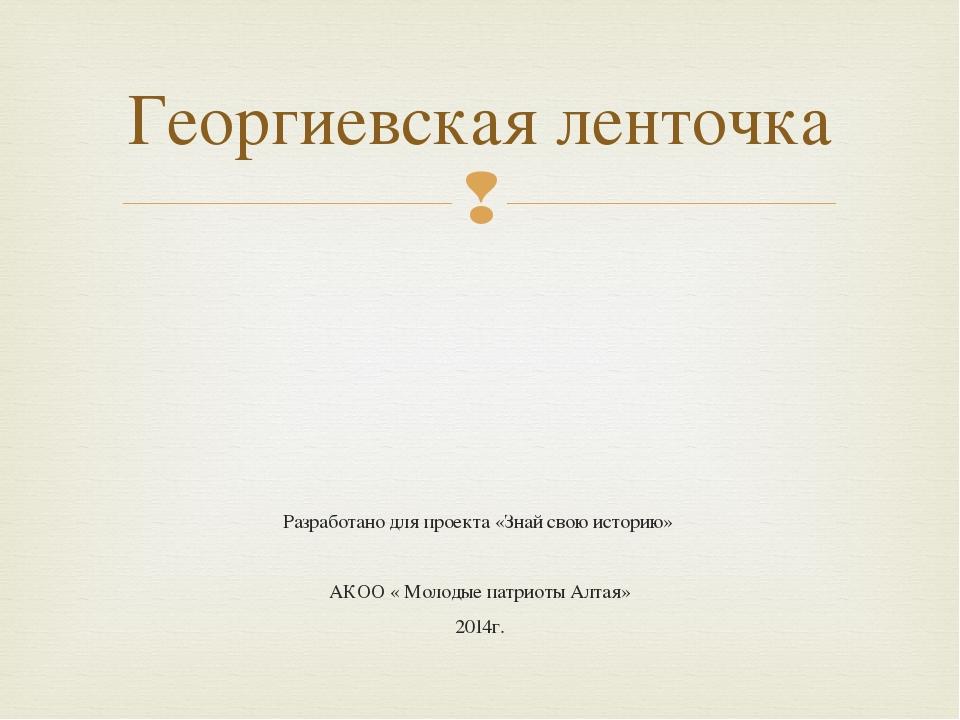 Разработано для проекта «Знай свою историю» АКОО « Молодые патриоты Алтая» 20...