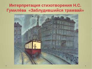 Интерпретация стихотворения Н.С. Гумилёва «Заблудившийся трамвай»