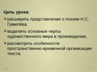 Цель урока: расширить представление о поэзии Н.С. Гумилёва, выделить основные