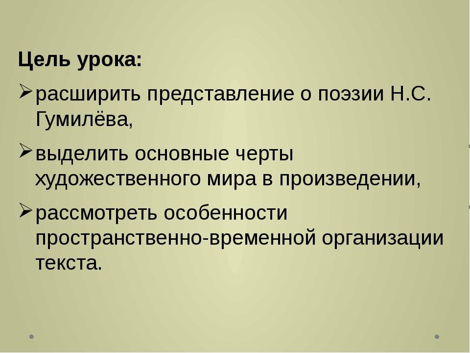Цель урока: расширить представление о поэзии Н.С. Гумилёва, выделить основные...