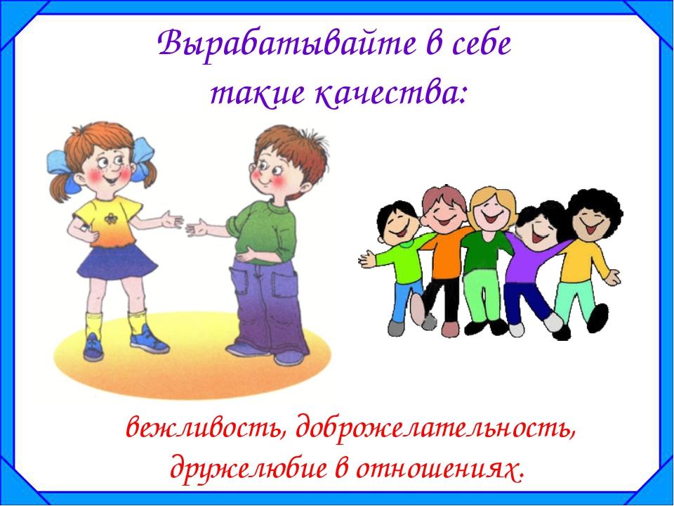 Вырабатывайте в себе такие качества: вежливость, доброжелательность, дружелю...