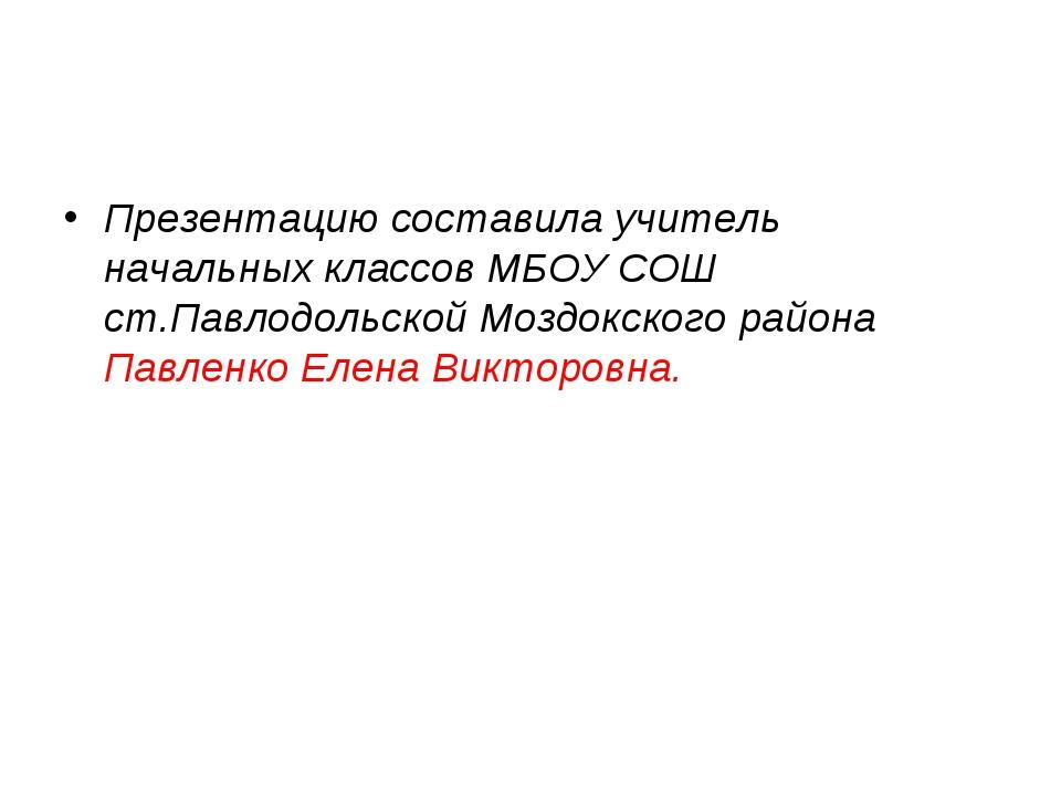 Презентацию составила учитель начальных классов МБОУ СОШ ст.Павлодольской Моз...