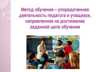 Метод обучения – упорядоченная деятельность педагога и учащихся, направленная