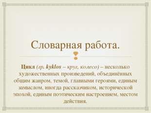 Словарная работа. Цикл (гр. kyklos – круг, колесо) – несколько художественных