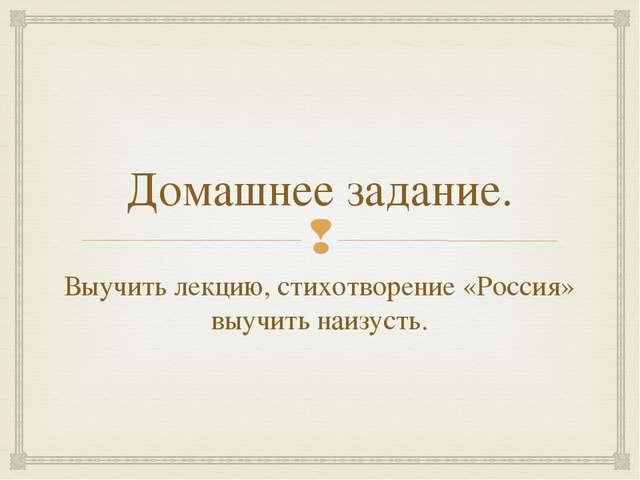 Домашнее задание. Выучить лекцию, стихотворение «Россия» выучить наизусть. 