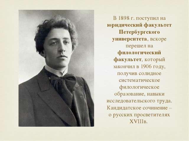 В 1898 г. поступил на юридический факультет Петербургского университета, вско...
