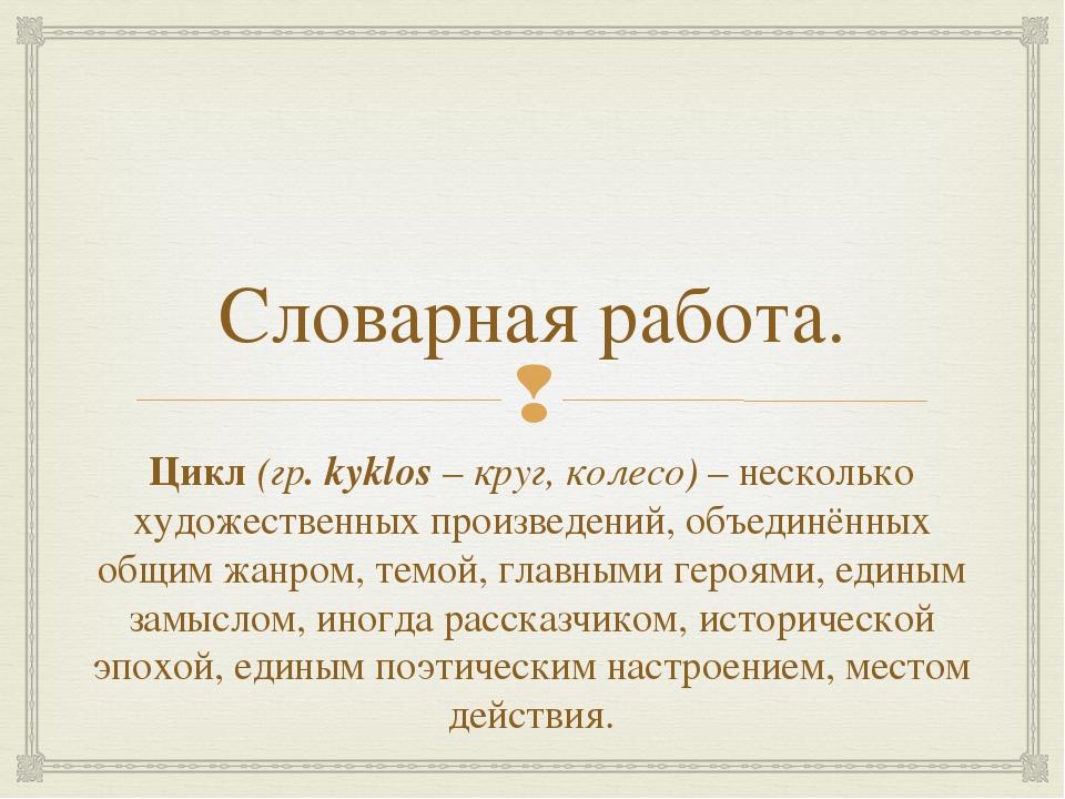 Словарная работа. Цикл (гр. kyklos – круг, колесо) – несколько художественных...