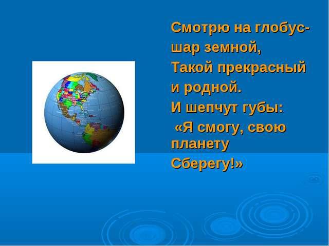 Смотрю на глобус- шар земной, Такой прекрасный и родной. И шепчут губы: «Я см...