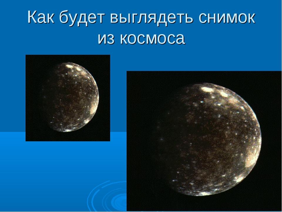 Как будет выглядеть снимок из космоса
