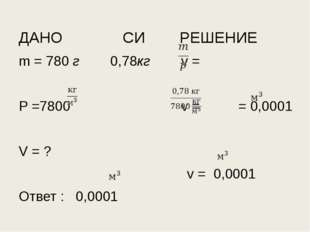 ДАНО СИ РЕШЕНИЕ m = 780 г 0,78кг v = P =7800 v = = 0,0001 V = ? v = 0,0001 От