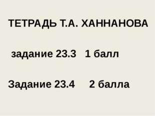 ТЕТРАДЬ Т.А. ХАННАНОВА задание 23.3 1 балл Задание 23.4 2 балла
