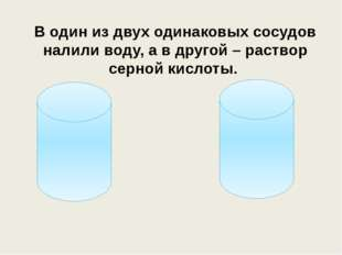 В один из двух одинаковых сосудов налили воду, а в другой – раствор серной ки