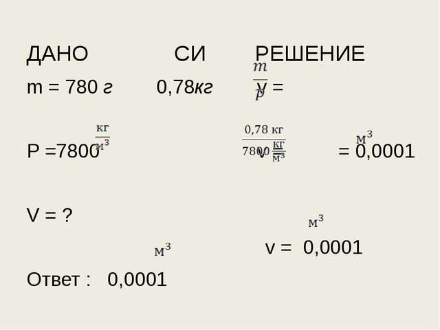 ДАНО СИ РЕШЕНИЕ m = 780 г 0,78кг v = P =7800 v = = 0,0001 V = ? v = 0,0001 От...