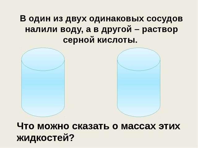 В один из двух одинаковых сосудов налили воду, а в другой – раствор серной ки...