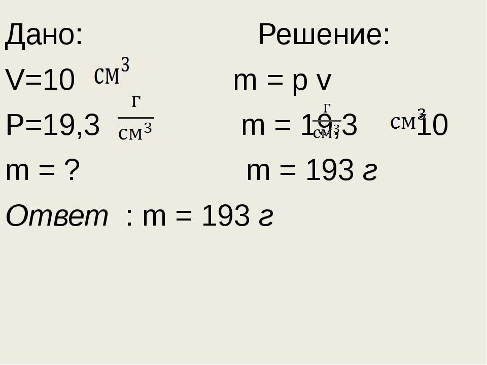 Дано: Решение: V=10 m = p v P=19,3 m = 19,3 10 m = ? m = 193 г Ответ : m = 19...