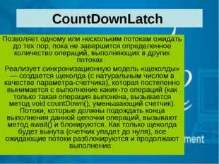 CountDownLatch Позволяет одному или нескольким потокам ожидать до тех пор, по