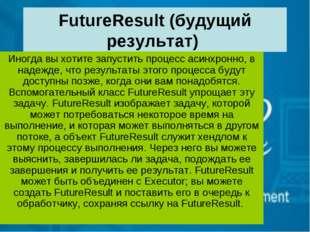 FutureResult (будущий результат) Иногда вы хотите запустить процесс асинхронн