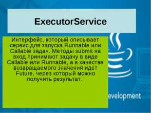 ExecutorService Интерфейс, который описывает сервис для запуска Runnable или