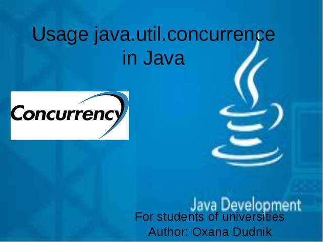 Usage java.util.concurrence in Java For students of universities Author: Oxan...