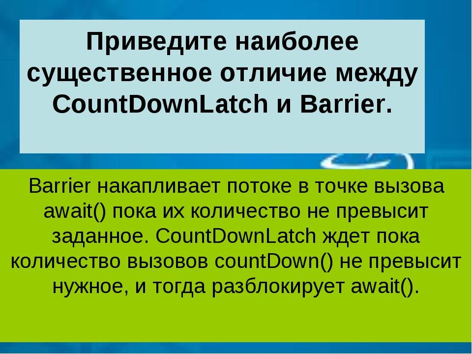 Приведите наиболее существенное отличие между CountDownLatch и Barrier. Barri...