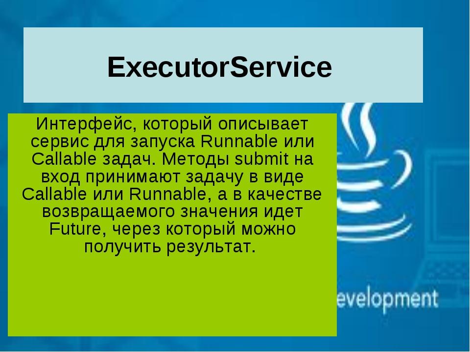 ExecutorService Интерфейс, который описывает сервис для запуска Runnable или...