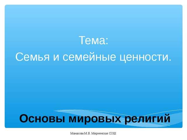 Основы мировых религий Тема: Семья и семейные ценности. Манакова М.В. Мирненс...