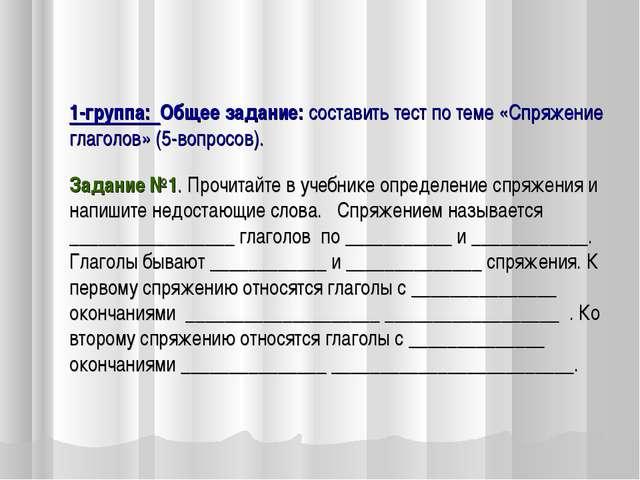 1-группа: Общее задание: составить тест по теме «Спряжение глаголов» (5-вопр...