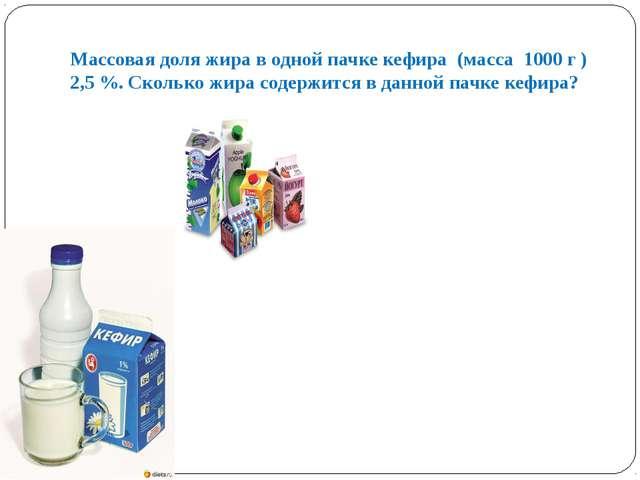 Массовая доля жира в одной пачке кефира (масса 1000 г ) 2,5 %. Сколько жира с...