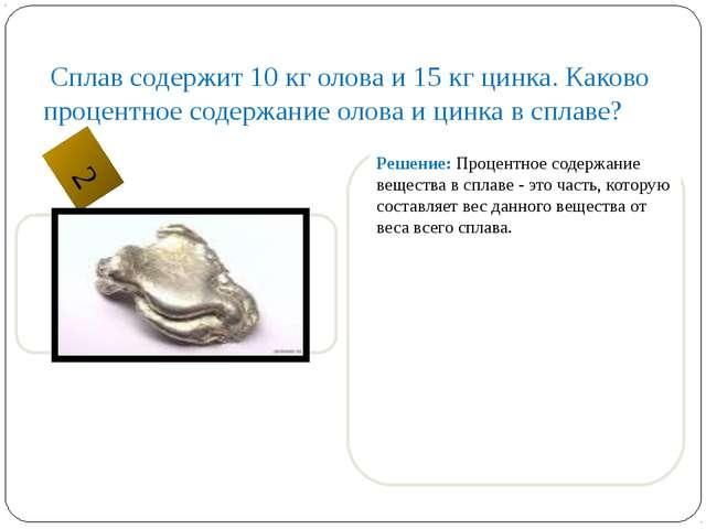 Сплав содержит 10 кг олова и 15 кг цинка. Каково процентное содержание олова...