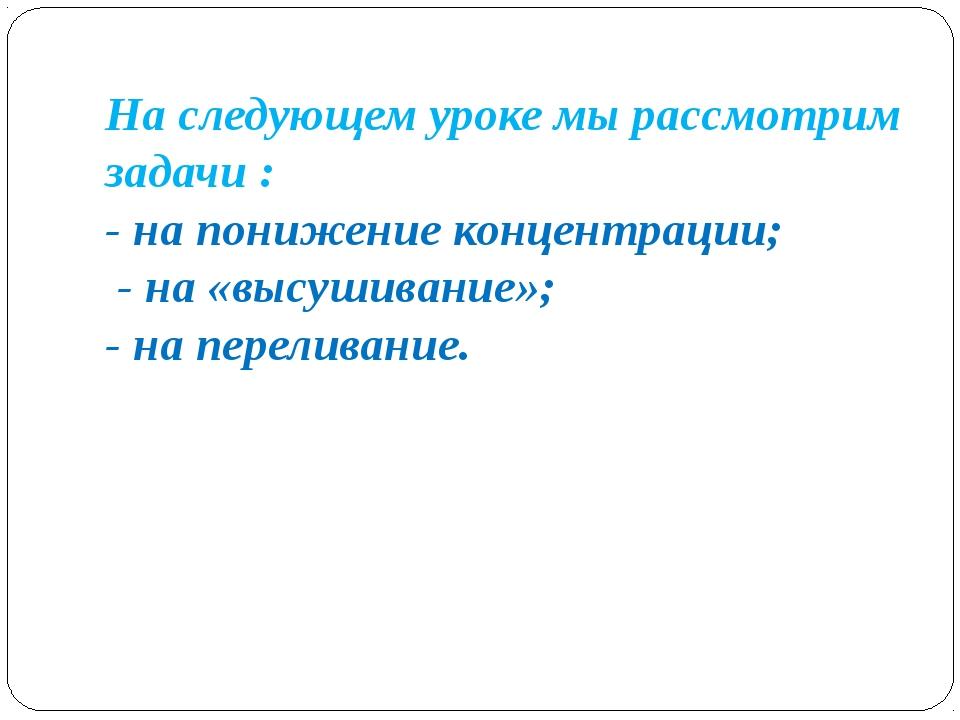 На следующем уроке мы рассмотрим задачи : - на понижение концентрации; - на «...