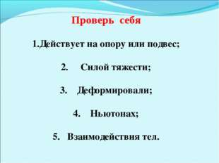 Проверь себя Действует на опору или подвес; 2. Силой тяжести; 3. Деформирова