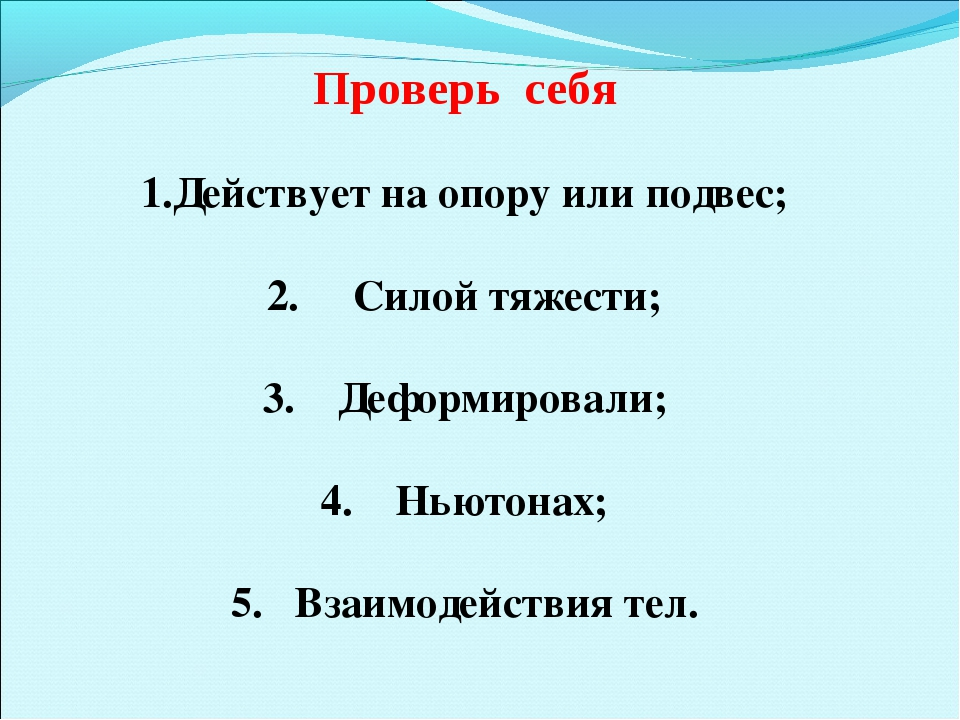 Проверь себя Действует на опору или подвес; 2. Силой тяжести; 3. Деформирова...