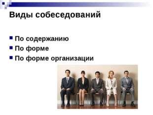 Виды собеседований По содержанию По форме По форме организации