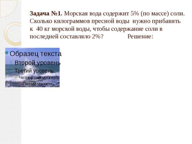 Задача №1. Морская вода содержит 5% (по массе) соли. Сколько килограммов прес...