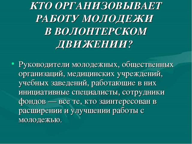КТО ОРГАНИЗОВЫВАЕТ РАБОТУ МОЛОДЕЖИ В ВОЛОНТЕРСКОМ ДВИЖЕНИИ? Руководители мол...