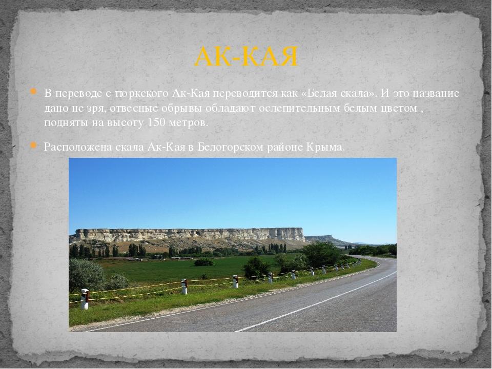 В переводе с тюркского Ак-Кая переводится как «Белая скала». И это название д...