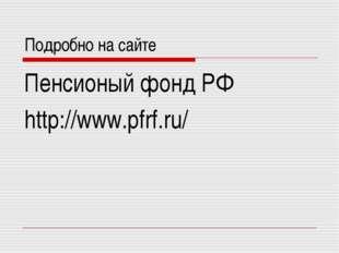 Подробно на сайте Пенсионый фонд РФ http://www.pfrf.ru/