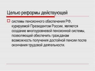 Целью реформы действующей системы пенсионного обеспечения РФ, курируемой През