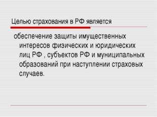 Целью страхования в РФ является обеспечение защиты имущественных интересов фи