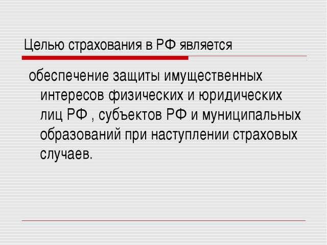 Целью страхования в РФ является обеспечение защиты имущественных интересов фи...