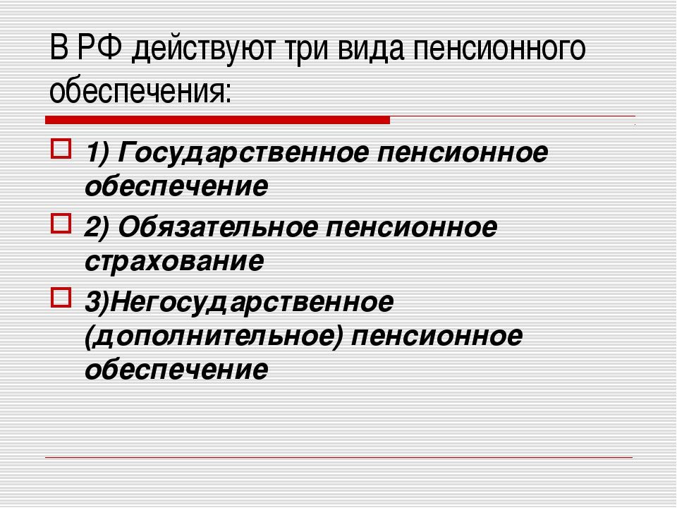 В РФ действуют три вида пенсионного обеспечения: 1) Государственное пенсионн...