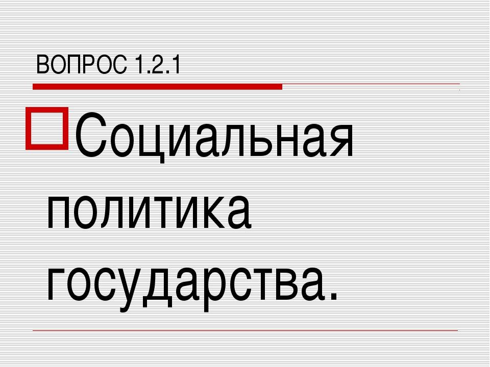 ВОПРОС 1.2.1 Социальная политика государства.